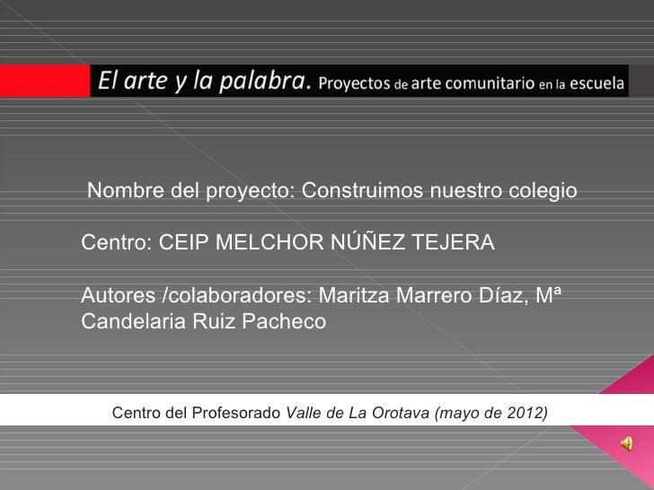 Nombre del proyecto: Construimos nuestro colegioCentro: CEIP MELCHOR NÚÑEZ TEJERAAutores /colaboradores: Maritza Marrero D...