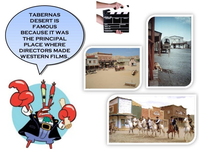 TABERNAS DESERT IS FAMOUS BECAUSE IT WAS THE PRINCIPAL PLACE WHERE DIRECTORS MADE WESTERN FILMS. TABERNAS DESERT IS FAMOUS...