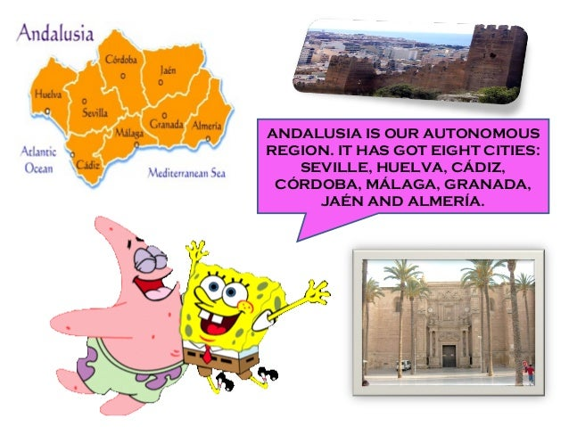 ANDALUSIA IS OUR AUTONOMOUS REGION. IT HAS GOT EIGHT CITIES: SEVILLE, HUELVA, CÁDIZ, CÓRDOBA, MÁLAGA, GRANADA, JAÉN AND AL...