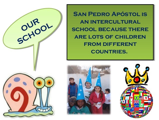 OUR SCHOOLOUR SCHOOL San Pedro Apóstol is an intercultural school because there are lots of children from different countr...
