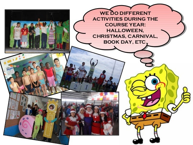 WE DO DIFFERENT ACTIVITIES DURING THE COURSE YEAR: HALLOWEEN, CHRISTMAS, CARNIVAL, BOOK DAY, ETC. WE DO DIFFERENT ACTIVITI...
