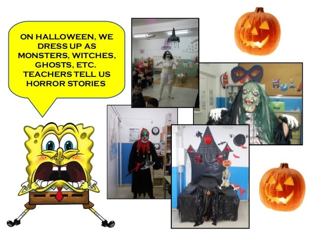 ON HALLOWEEN, WE DRESS UP AS MONSTERS, WITCHES, GHOSTS, ETC. TEACHERS TELL US HORROR STORIES