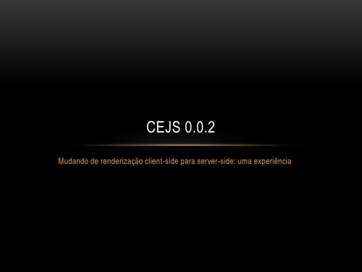 CEJS 0.0.2Mudando de renderização client-side para server-side: uma experiência