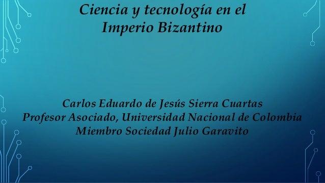 Ciencia y tecnología en el Imperio Bizantino Carlos Eduardo de Jesús Sierra Cuartas Profesor Asociado, Universidad Naciona...