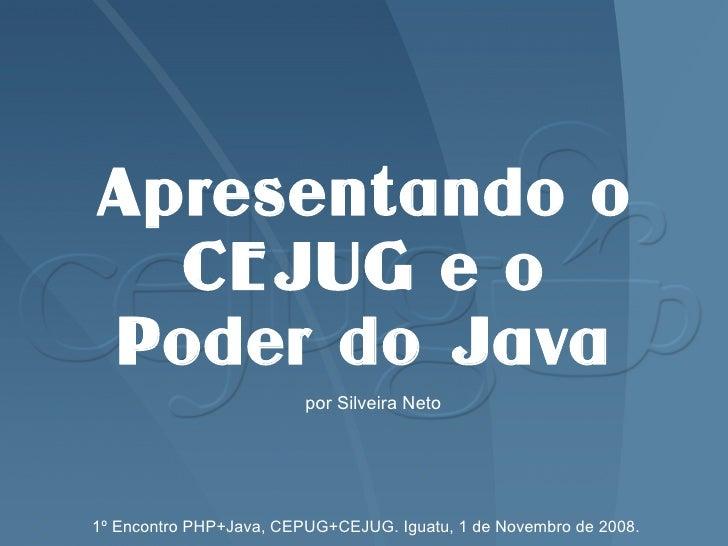 Apresentando o   CEJUG e o Poder do Java                          por Silveira Neto     1º Encontro PHP+Java, CEPUG+CEJUG....