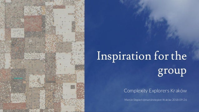 Inspiration for the group Complexity Explorers Kraków Marcin Stępień @marcinstepien Kraków 2018-09-26