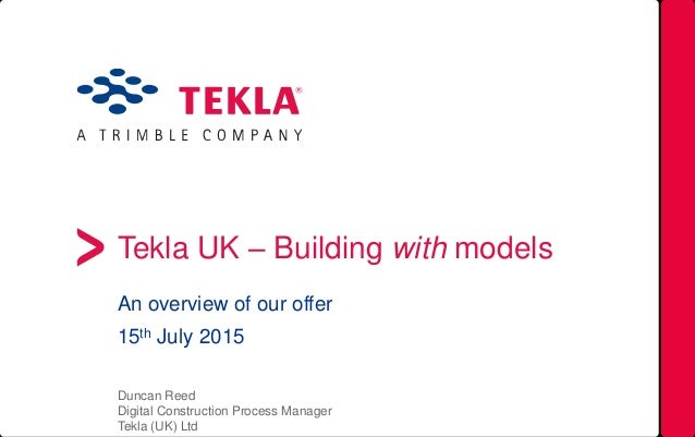 Tekla UK – Building with models An overview of our offer 15th July 2015 Duncan Reed Digital Construction Process Manager T...