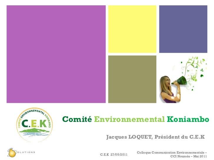 Comité   Environnemental  Koniambo Jacques LOQUET, Président du C.E.K C.E.K  27/05/2011 Colloque Communication Environneme...