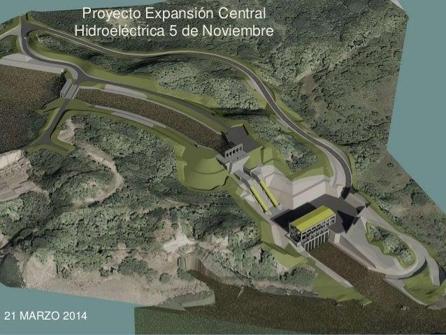 PROYECTO EXPANSIÓN C. H. 5 DE NOVIEMBRE ANTECEDENTES Proyecto Expansión Central Hidroeléctrica 5 de Noviembre 21 MARZO 2014