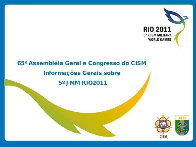 65ª Assembléia Geral e Congresso do CISM Informações Gerais sobre 5º JMM RIO2011
