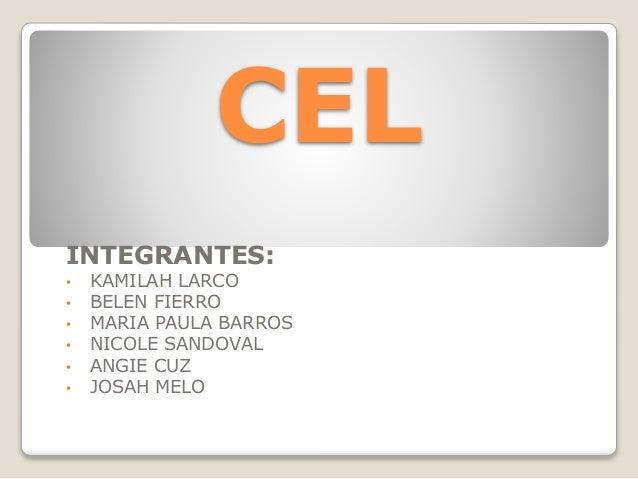 CEL INTEGRANTES: • KAMILAH LARCO • BELEN FIERRO • MARIA PAULA BARROS • NICOLE SANDOVAL • ANGIE CUZ • JOSAH MELO