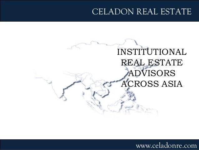 INSTITUTIONAL REAL ESTATE ADVISORS ACROSS ASIA CELADON REAL ESTATE www.celadonre.com