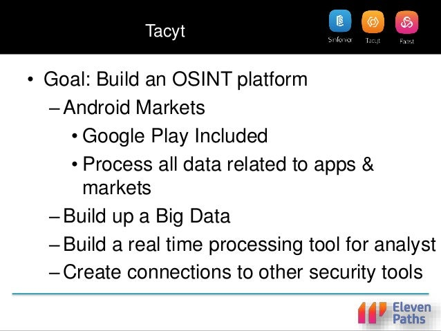 Tacyt • Goal: Build an OSINT platform –Android Markets • Google Play Included • Process all data related to apps & markets...