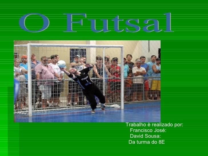 O Futsal Trabalho è realizado por: Francisco José:  David Sousa:  Da turma do 8E
