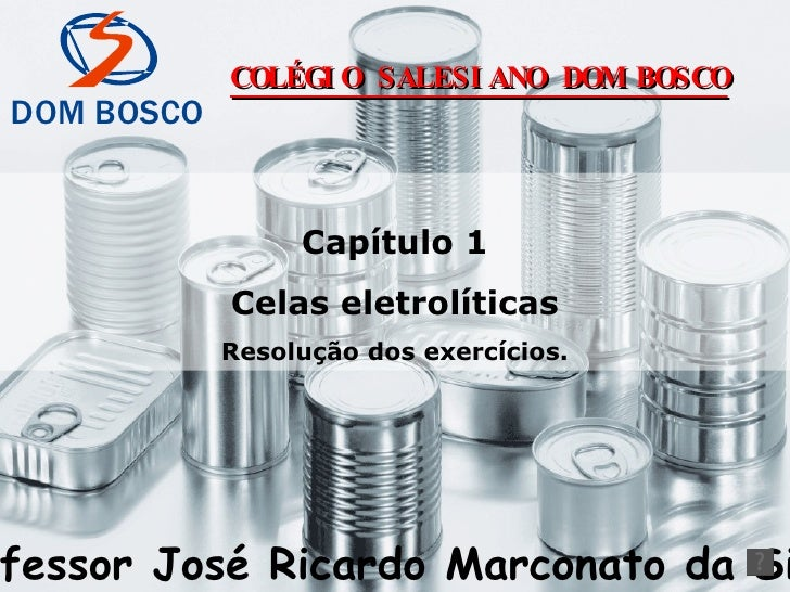Capítulo 1 Celas eletrolíticas Resolução dos exercícios. Professor José Ricardo Marconato da Silva COLÉGIO SALESIANO DOM B...