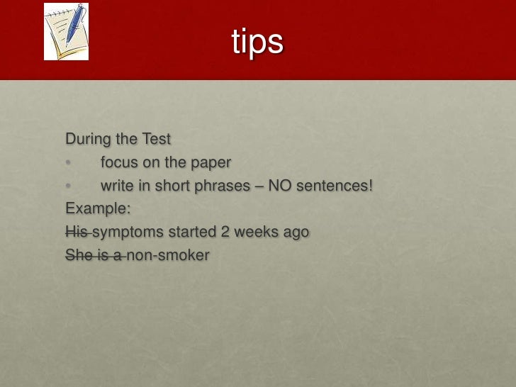 TIPS<br />During the Test<br />focus on the paper <br />write in short phrases – NO sentences!<br />Example:<br />His sy...