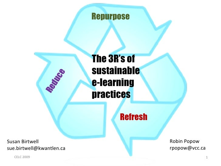 The 3R's of sustainable  e-learning practices Susan Birtwell sue.birtwell@kwantlen.ca Robin Popow [email_address] CELC 200...