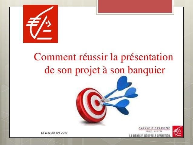 Le 6 novembre 2013 Comment réussir la présentation de son projet à son banquier