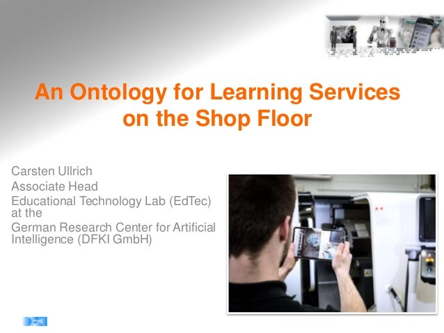 An Ontology for Learning Services on the Shop Floor Carsten Ullrich Associate Head Educational Technology Lab (EdTec) at t...