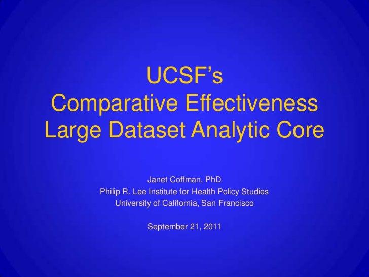 UCSF's Comparative EffectivenessLarge Dataset Analytic Core                   Janet Coffman, PhD     Philip R. Lee Institu...