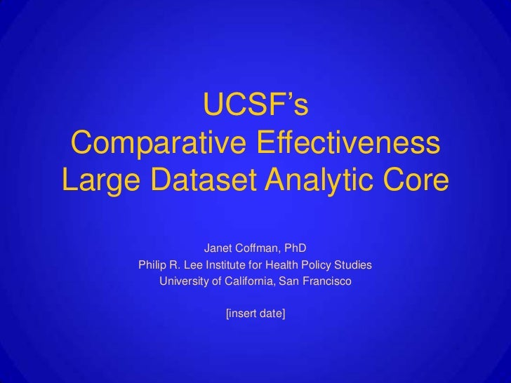 UCSF's Comparative EffectivenessLarge Dataset Analytic Core                   Janet Coffman, PhD     Philip R. Lee Institu...
