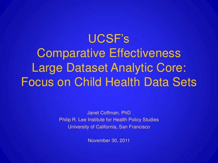 UCSF's  Comparative Effectiveness Large Dataset Analytic Core:Focus on Child Health Data Sets                    Janet Cof...