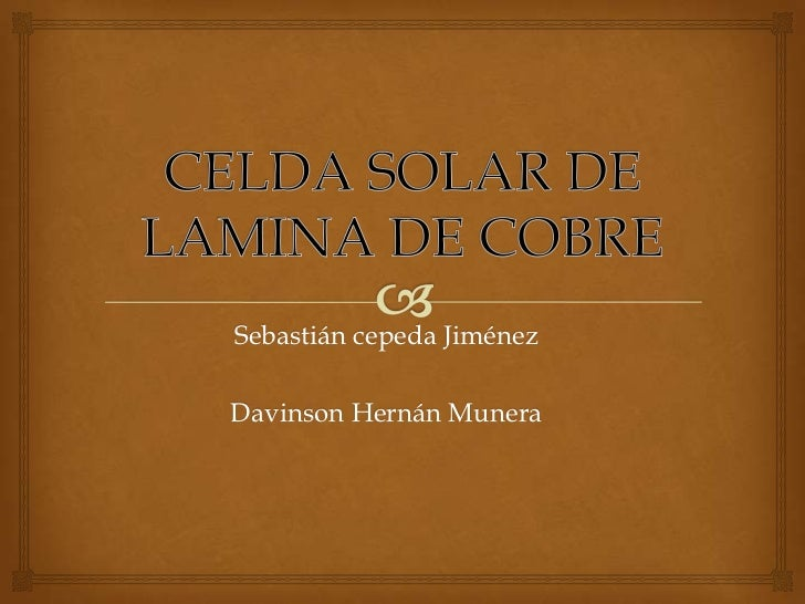 CELDA SOLAR DE LAMINA DE COBRE<br />Sebastián cepeda Jiménez<br />Davinson Hernán Munera <br />