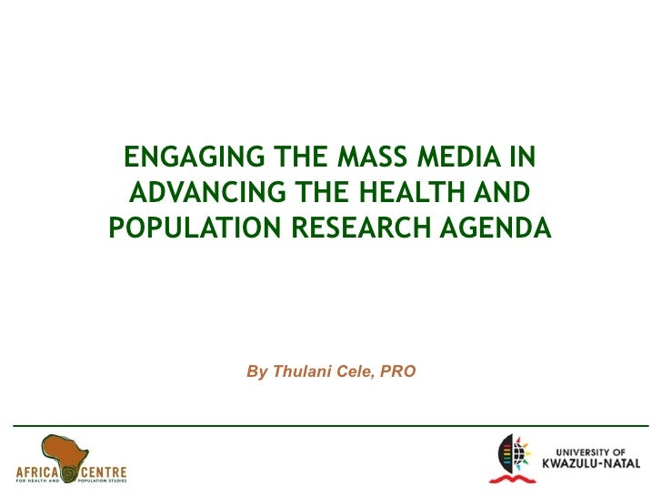 ENGAGING THE MASS MEDIA IN ADVANCING THE HEALTH AND POPULATION RESEARCH AGENDA By Thulani Cele, PRO