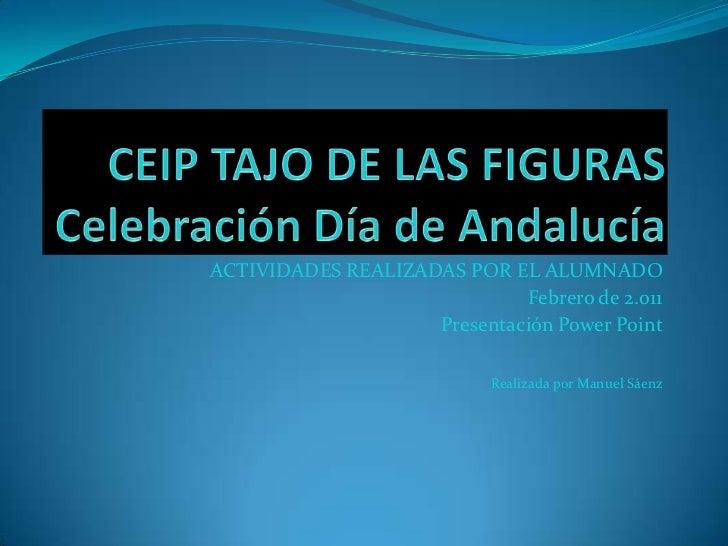 CEIP TAJO DE LAS FIGURASCelebración Día de Andalucía<br />ACTIVIDADES REALIZADAS POR EL ALUMNADO<br />Febrero de 2.011 <br...