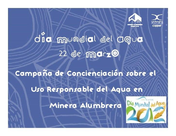 Día Mundial del Agua        M d a d Ag a        22 de MarzoCampaña de Concienciación sobre el   p   Uso Responsable del Ag...