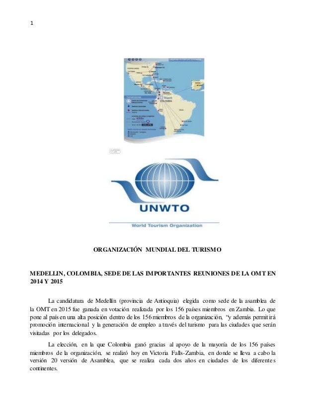 1  ORGANIZACIÓN MUNDIAL DEL TURISMO  MEDELLIN, COLOMBIA, SEDE DE LAS IMPORTANTES REUNIONES DE LA OMT EN  2014 Y 2015  La c...