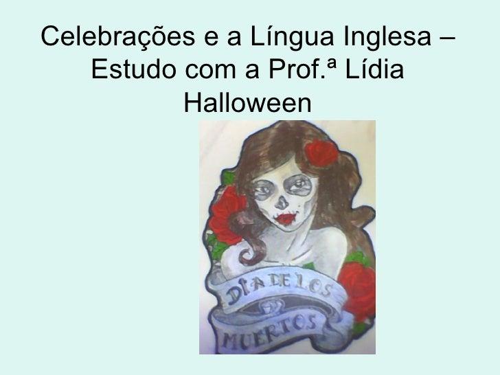 Celebrações e a Língua Inglesa –    Estudo com a Prof.ª Lídia           Halloween