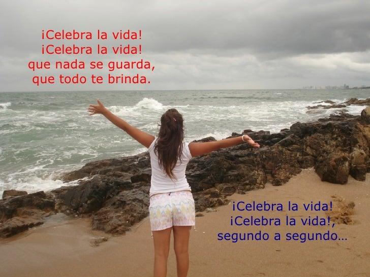 ¡Celebra la vida! ¡Celebra la vida! que nada se guarda, que todo te brinda. ¡Celebra la vida! ¡Celebra la vida!, segundo a...