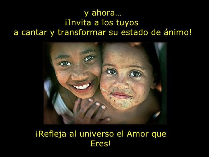 y ahora… ¡Invita a los tuyos  a cantar y transformar su estado de ánimo! ¡Refleja al universo el Amor que Eres!