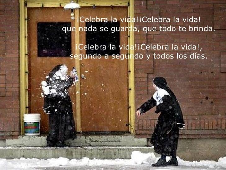 ¡Celebra la vida!¡Celebra la vida! que nada se guarda, que todo te brinda. ¡Celebra la vida!¡Celebra la vida!, segundo a s...