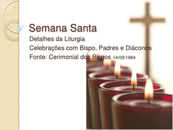 Semana Santa<br />Detalhes da Liturgia <br />Celebrações com Bispo, Padres e Diáconos<br />Fonte: Cerimonial dos Bispos 14...