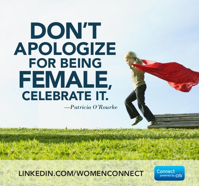 DON'T APOLOGIZE FOR BEING FEMALE, CELEBRATE IT. —Patricia O'Rourke LINKEDIN.COM/WOMENCONNECT