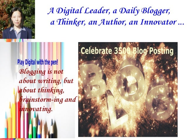 A Digital Leader, a Daily Blogger, a Thinker, an Author, an Innovator ... Blogging is not about writing, but about thinkin...