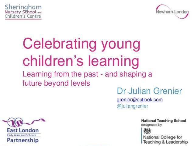 Dr Julian Grenier grenier@outlook.com @juliangrenier Celebrating young children's learning Learning from the past - and sh...
