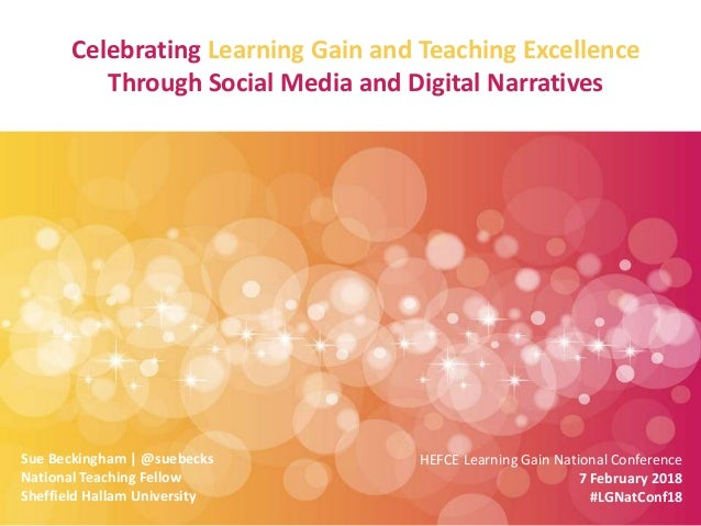 Celebrating Learning Gain and Teaching Excellence Through Social Media and Digital Narratives Sue Beckingham | @suebecks N...