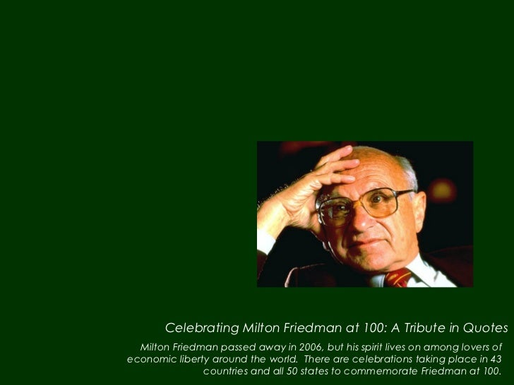 Celebrating Milton Friedman at 100: A Tribute in Quotes  Milton Friedman passed away in 2006, but his spirit lives on amon...