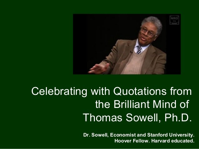 Celebrating with Quotations from             the Brilliant Mind of          Thomas Sowell, Ph.D.           Dr. Sowell, Eco...