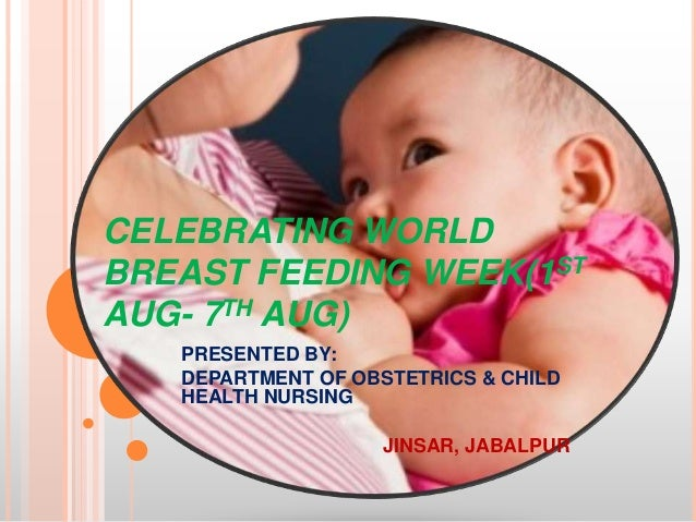 CELEBRATING WORLDBREAST FEEDING WEEK(1STAUG- 7TH AUG)   PRESENTED BY:   DEPARTMENT OF OBSTETRICS & CHILD   HEALTH NURSING ...