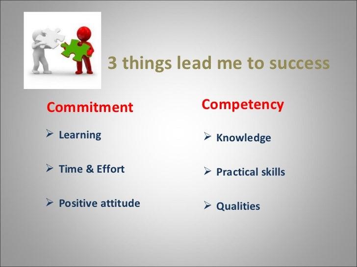 3 things lead me to success <ul><li>Commitment </li></ul><ul><li>Learning  </li></ul><ul><li>Time & Effort </li></ul><ul...