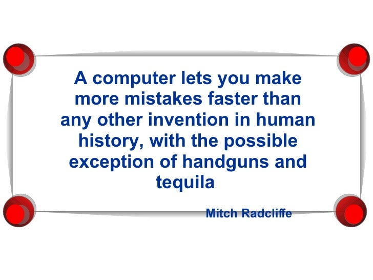 A computer lets you   make more mistakes faster than any other invention in human history, with the possible exception of ...