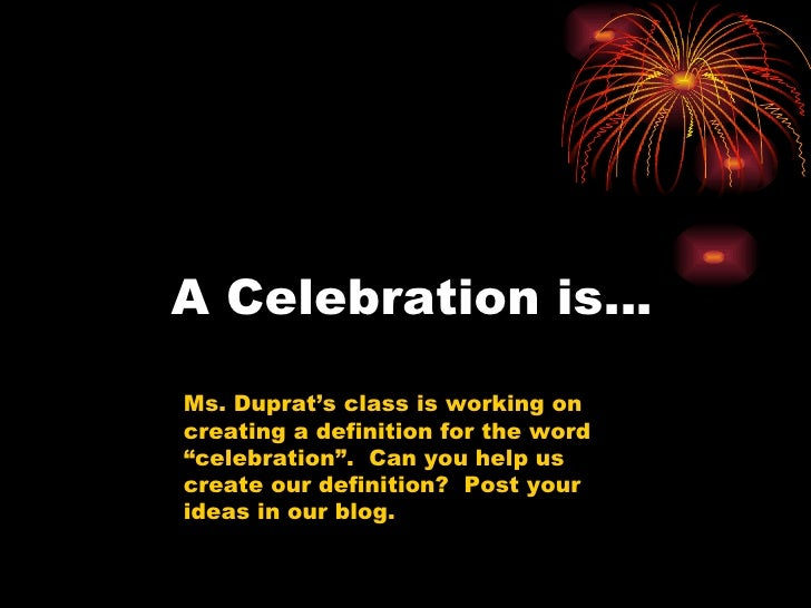 """A Celebration is… Ms. Duprat's class is working on creating a definition for the word """"celebration"""".  Can you help us crea..."""