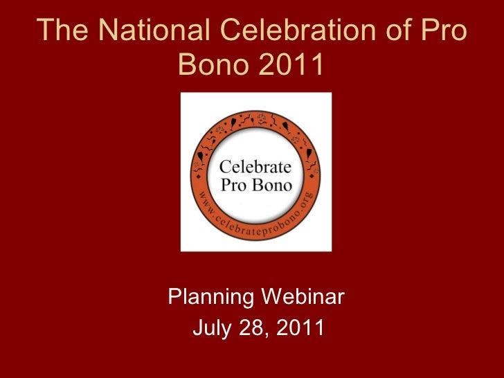 The National Celebration of Pro Bono 2011 <ul><li>Planning Webinar </li></ul><ul><li>July 28, 2011 </li></ul>