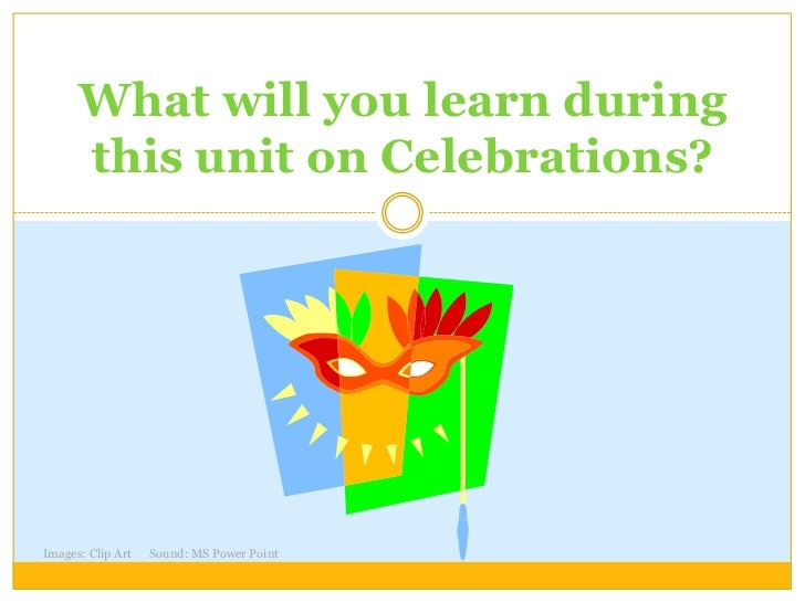 What will you learn during      this unit on Celebrations?Images: Clip Art   Sound: MS Power Point