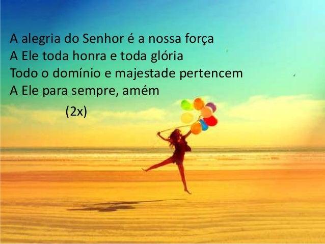 A alegria do Senhor é a nossa força A Ele toda honra e toda glória Todo o domínio e majestade pertencem A Ele para sempre,...