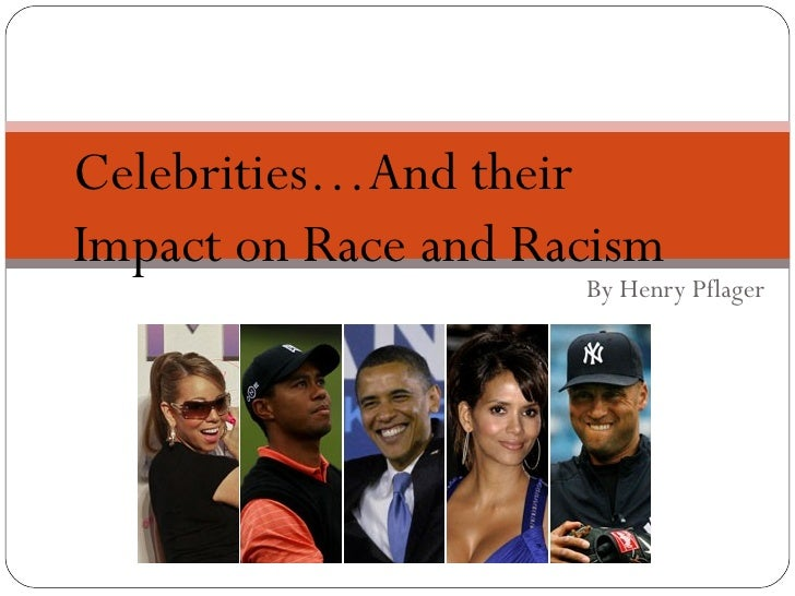 Celebrities…And theirImpact on Race and Racism                     By Henry Pflager